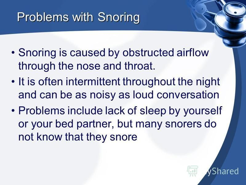 Problems with Snoring Snoring is caused by obstructed airflow through the nose and throat. It is often intermittent throughout the night and can be as noisy as loud conversation Problems include lack of sleep by yourself or your bed partner, but many