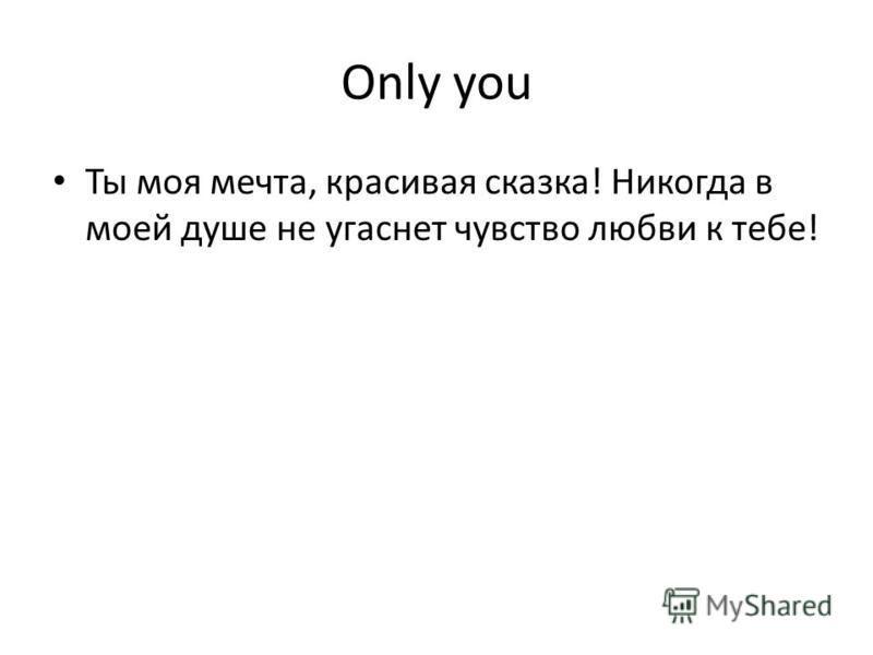 Only you Ты моя мечта, красивая сказка! Никогда в моей душе не угаснет чувство любви к тебе!