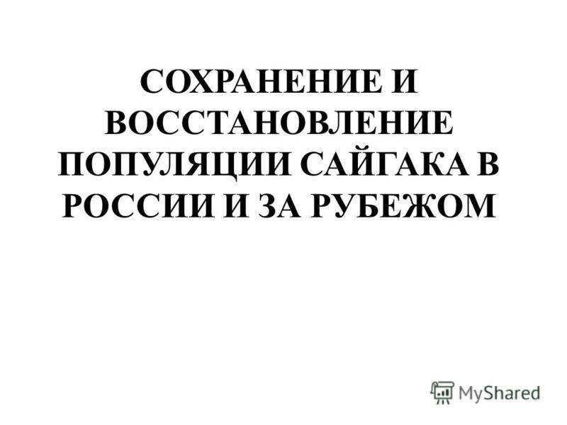 СОХРАНЕНИЕ И ВОССТАНОВЛЕНИЕ ПОПУЛЯЦИИ САЙГАКА В РОССИИ И ЗА РУБЕЖОМ