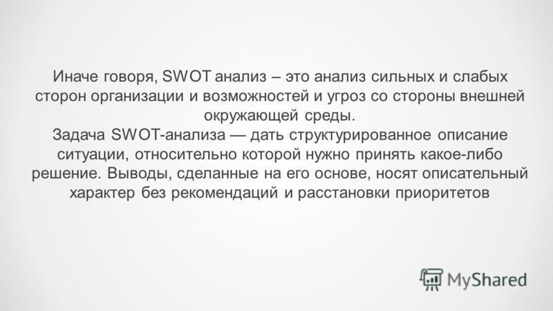 Иначе говоря, SWOT анализ – это анализ сильных и слабых сторон организации и возможностей и угроз со стороны внешней окружающей среды. Задача SWOT-анализа дать структурированное описание ситуации, относительно которой нужно принять какое-либо решение