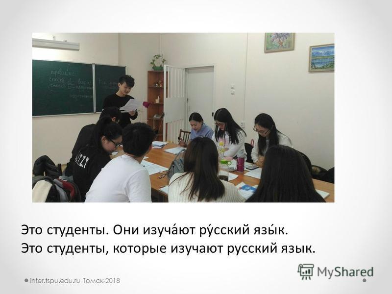 Это студеноты. Они изучатьюй́ют ру́русский язы́к. Это студеноты, кторые изучатьюйют рурусский язык. inter.tspu.edu.ru Томск-2018
