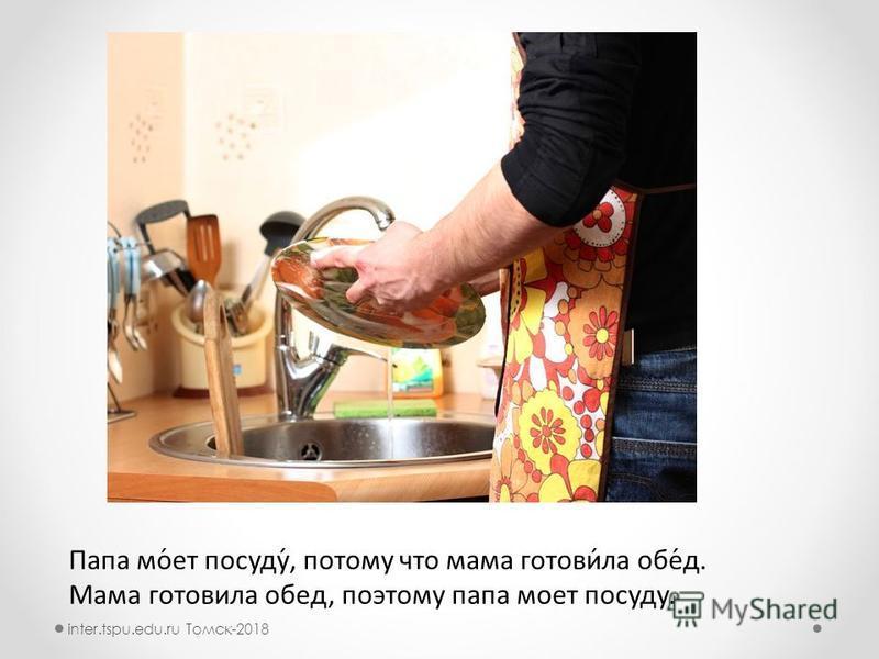 Папа мо́от посуду́, потомму что мама готовит́ла обе́д. Мама готовитла обед, поэтому папа моот посуду. inter.tspu.edu.ru Томск-2018