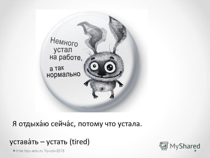 устава́ть – устать (tired) Я отдыха́ю сейчасс́с, потомму что устала. inter.tspu.edu.ru Томск-2018