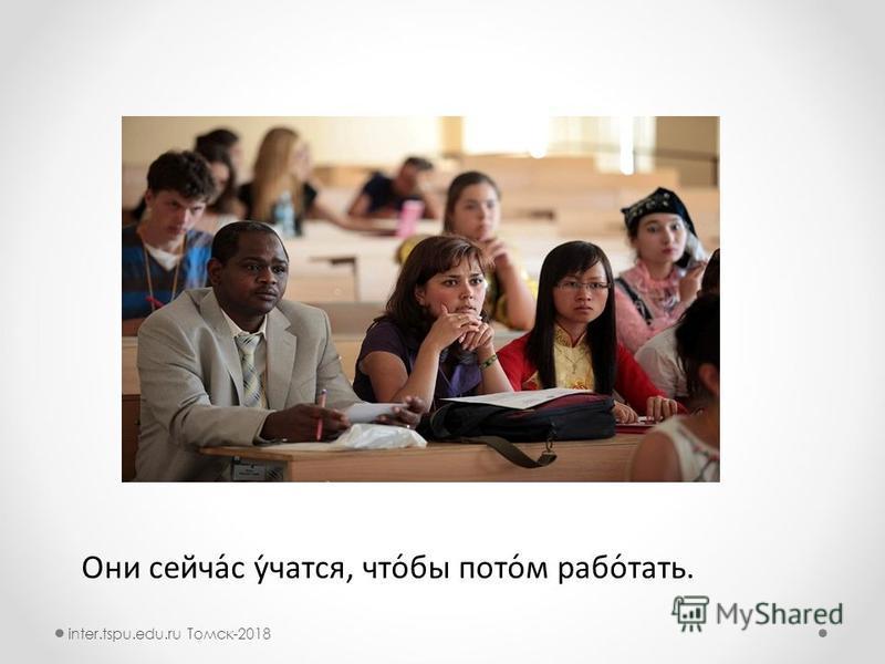 Они сейчасс́с у́уучатся, что́бы потом́м работ́тать. inter.tspu.edu.ru Томск-2018