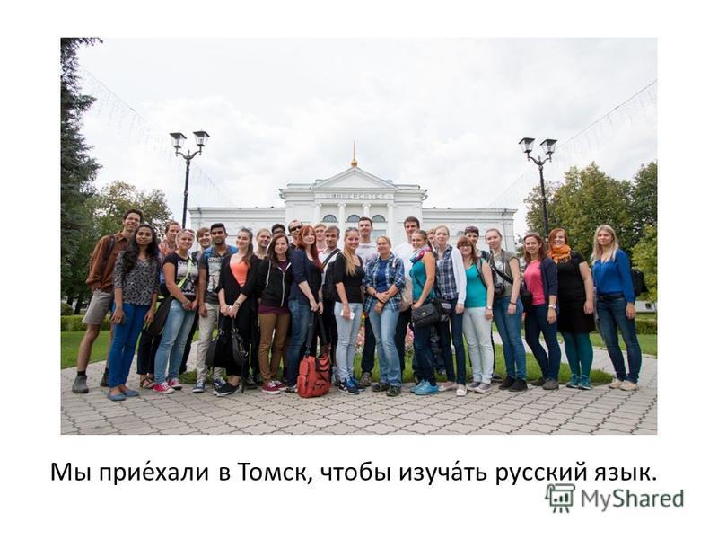 Мы прием́холи в Томск, чтобы изучатьюй́ть рурусский язык.