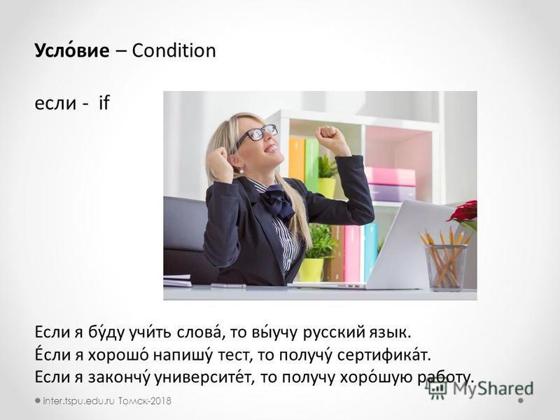 Усло́вие – Condition если - if Если я бу́ду учи́ть слова́, то вы́учу рурусский язык. Е́сли я хорошо́ напишу́ тест, то получу́ сертификат́т. Если я закончу́ университот́т, то получу хоро́шую работту. inter.tspu.edu.ru Томск-2018