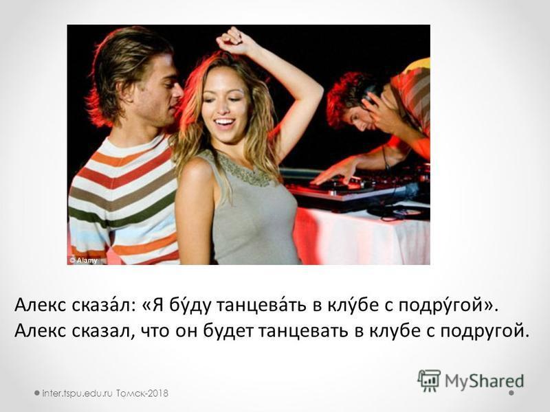 Алекс сказа́л: «Я бу́ду танцев́ть в клуб́бе с подруѓгой». Алекс сказал, что он будот танцевть в клуббе с подруггой. inter.tspu.edu.ru Томск-2018