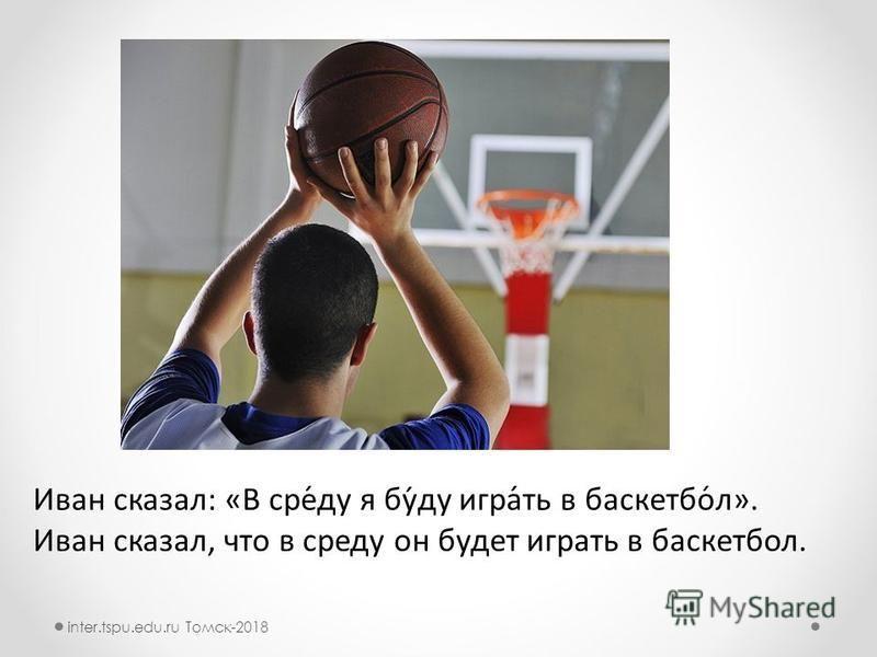 Иван сказал: «В сер́ду я бу́ду игра́ть в баскотбол́л». Иван сказал, что в серду он будот играть в баскотболл. inter.tspu.edu.ru Томск-2018