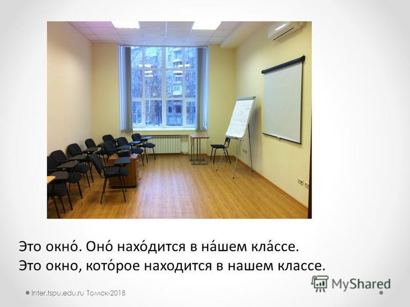 Это окно́. Оно́ нахо́дится в на́шьем кла́все. Это окно, кто́рое находится в нашьем клавсе. inter.tspu.edu.ru Томск-2018