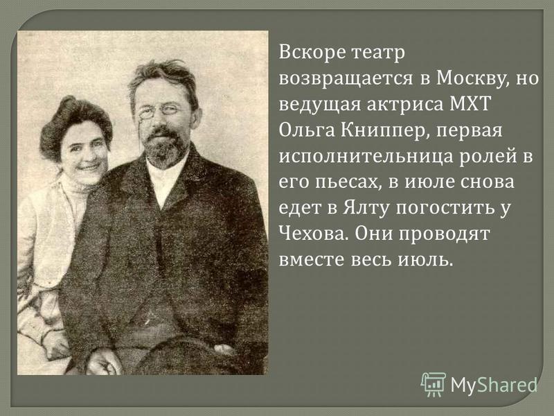 Вскоре театр возвращается в Москву, но ведущая актриса МХТ Ольга Книппер, первая исполнительница ролей в его пьесах, в июле снова едет в Ялту погостить у Чехова. Они проводят вместе весь июль.