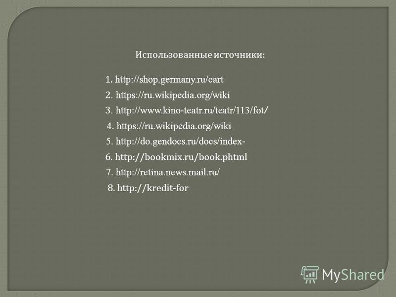 3. http://www.kino-teatr.ru/teatr/113/fot / 1. http://shop.germany.ru/cart 4. https://ru.wikipedia.org/wiki 6. http://bookmix.ru/book.phtml 2. https://ru.wikipedia.org/wiki 7. http://retina.news.mail.ru/ 8. http://kredit-for 5. http://do.gendocs.ru/d