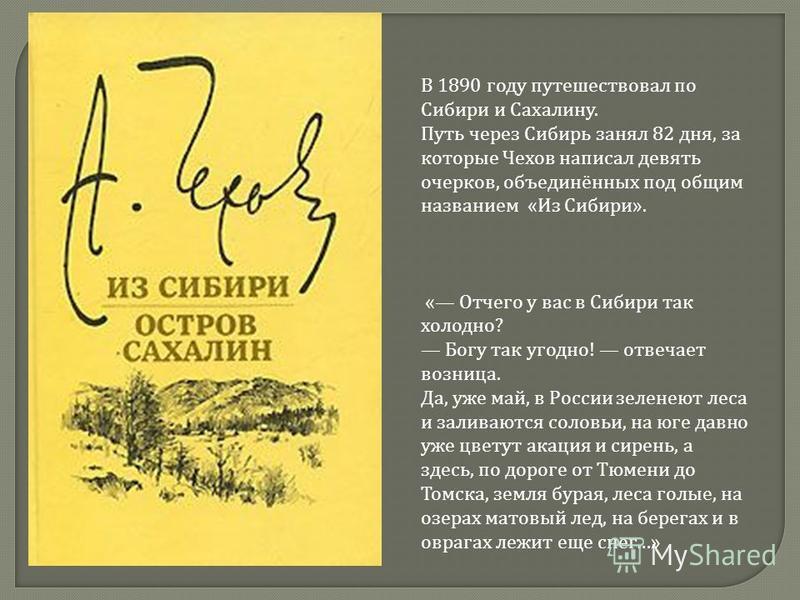 В 1890 году путешествовал по Сибири и Сахалину. Путь через Сибирь занял 82 дня, за которые Чехов написал девять очерков, объединённых под общим названием «Из Сибири». « Отчего у вас в Сибири так холодно? Богу так угодно! отвечает возница. Да, уже май
