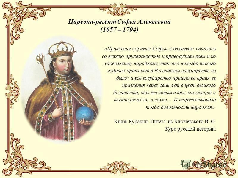 11 Царевна-регент Софья Алексеевна (1657 – 1704) «Правление царевны Софьи Алексеевны началось со всякою прилежностью и правосудием всем и ко удовольствуй народному, так что никогда такого мудрого правления в Российском государстве не было; и все госу