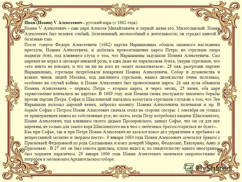 14 Иван (Иоанн) V Алексеевич - русский царь (с 1682 года). Иоанн V Алексеевич - сын царя Алексея Михайловича и первой жены его, Милославской. Иоанн Алексеевич был человек слабый, болезненный, неспособный к деятельности; он страдал цингой и болезнью г