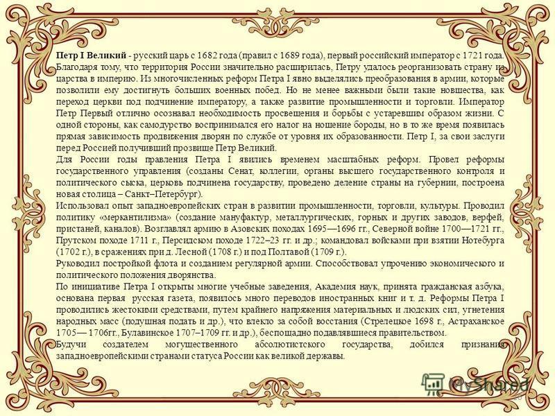 16 Петр I Великий - русский царь с 1682 года (правил с 1689 года), первый российский император с 1721 года. Благодаря тому, что территория России значительно расширилась, Петру удалось реорганизовать страну из царства в империю. Из многочисленных реф