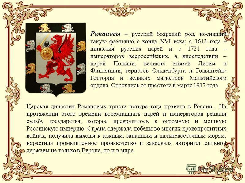 3 Царская династия Романовых триста четыре года правила в России. На протяжении этого времени восемнадцать царей и императоров решали судьбу государства, которое превратилось в огромную и мощную Российскую империю. Страна одержала победы во многих кр