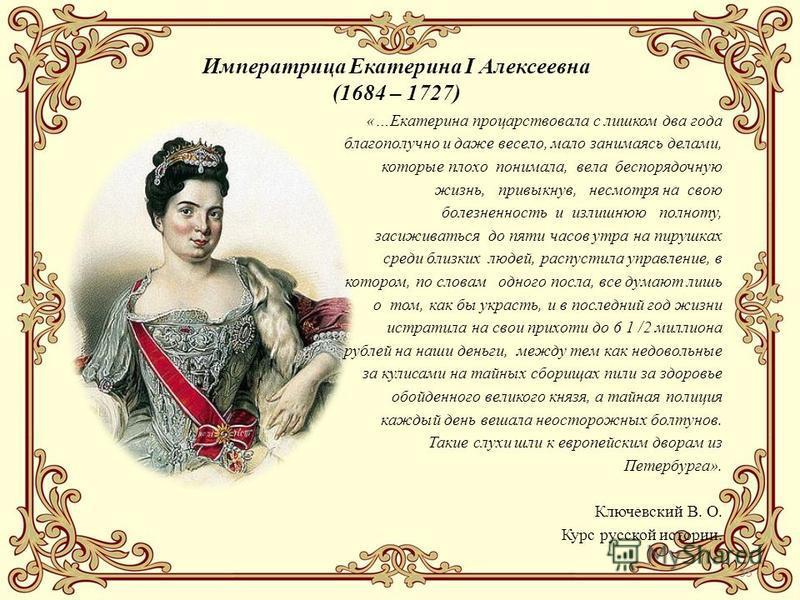 35 Императрица Екатерина I Алексеевна (1684 – 1727) «…Екатерина процарствовала с лишком два года благополучно и даже весело, мало занимаясь делами, которые плохо понимала, вела беспорядочную жизнь, привыкнув, несмотря на свою болезненность и излишнюю