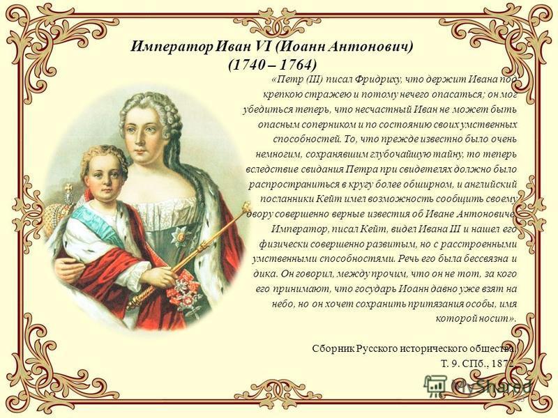 43 Император Иван VI (Иоанн Антонович) (1740 – 1764) «Петр (III) писал Фридриху, что держит Ивана под крепкою стражею и потому нечего опасаться; он мог убедиться теперь, что несчастный Иван не может быть опасным соперником и по состоянию своих умстве