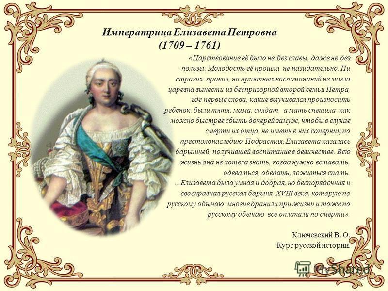 45 Императрица Елизавета Петровна (1709 – 1761) «Царствование её было не без славы, даже не без пользы. Молодость её прошла не назидательно. Ни строгих правил, ни приятных воспоминаний не могла царевна вынести из беспризорной второй семьи Петра, где