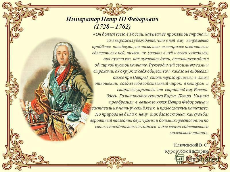 47 Император Петр III Федорович (1728 – 1762) «Он боялся всего в России, называл её проклятой страной и сам выражал убеждение, что в ней ему непременно придётся погибнуть, но нисколько не старался освоиться и сблизиться с ней, ничего не узнавал в ней