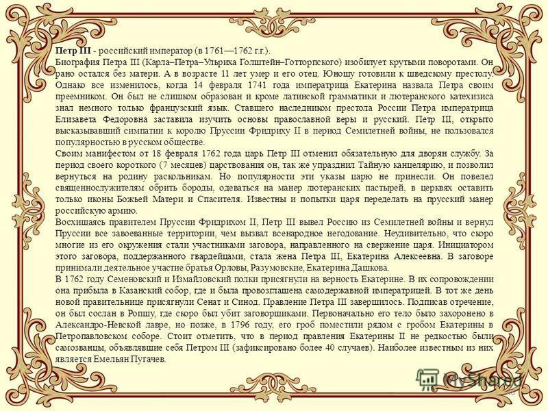 48 Петр III - российский император (в 17611762 г.г.). Биография Петра III (Карла–Петра–Ульриха Голштейн–Готторпского) изобилует крутыми поворотами. Он рано остался без матери. А в возрасте 11 лет умер и его отец. Юношу готовили к шведскому престолу.