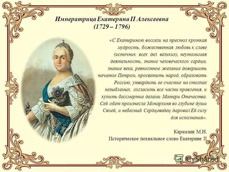 49 Императрица Екатерина II Алексеевна (1729 – 1796) «С Екатериною воссели на престол кроткая мудрость, божественная любовь к славе (источник всех дел великих), неутомимая деятельность, знание человеческого сердца, знание века, ревностное желание дов