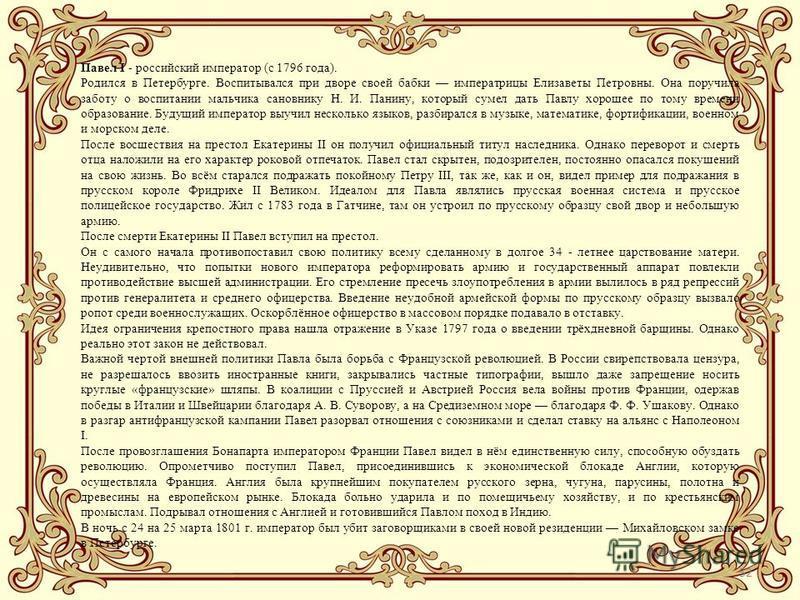 52 Павел I - российский император (с 1796 года). Родился в Петербурге. Воспитывался при дворе своей бабки императрицы Елизаветы Петровны. Она поручила заботу о воспитании мальчика сановнику Н. И. Панину, который сумел дать Павлу хорошее по тому време