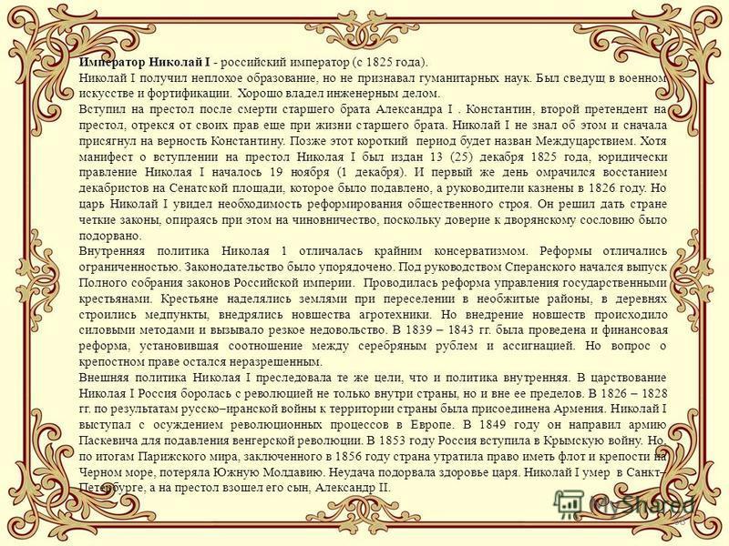 68 Император Николай I - российский император (с 1825 года). Николай I получил неплохое образование, но не признавал гуманитарных наук. Был сведущ в военном искусстве и фортификации. Хорошо владел инженерным делом. Вступил на престол после смерти ста
