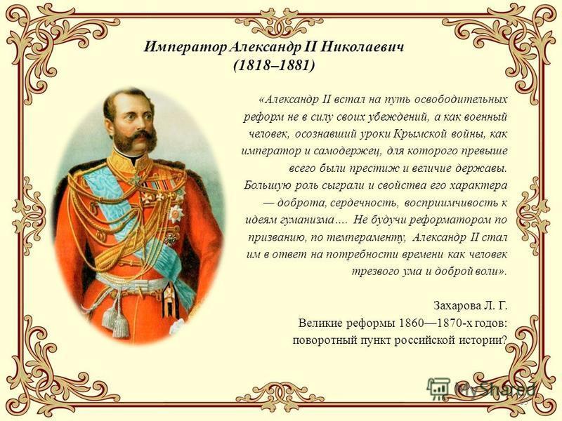 69 Император Александр II Николаевич (1818–1881) «Александр II встал на путь освободительных реформ не в силу своих убеждений, а как военный человек, осознавший уроки Крымской войны, как император и самодержец, для которого превыше всего были престиж