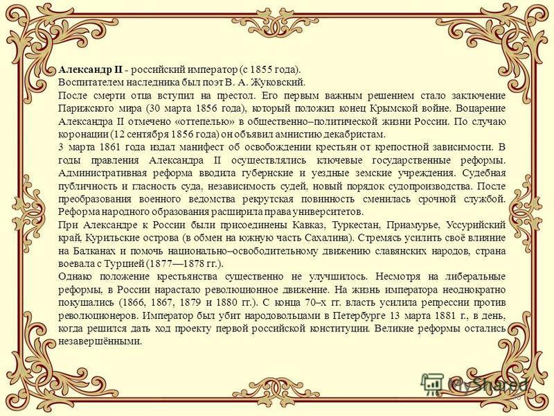 70 Александр II - российский император (с 1855 года). Воспитателем наследника был поэт В. А. Жуковский. После смерти отца вступил на престол. Его первым важным решением стало заключение Парижского мира (30 марта 1856 года), который положил конец Крым