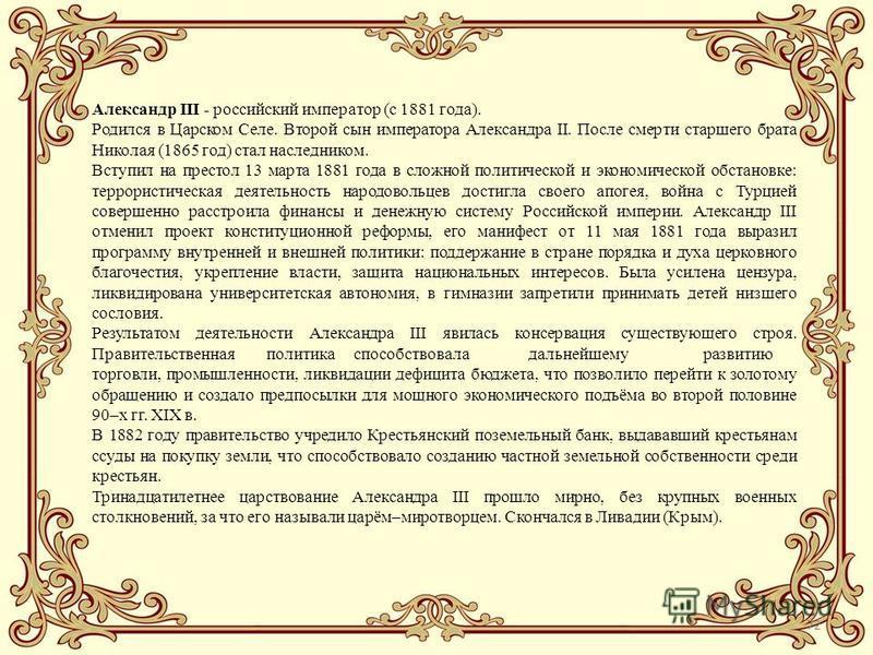 72 Александр III - российский император (с 1881 года). Родился в Царском Селе. Второй сын императора Александра II. После смерти старшего брата Николая (1865 год) стал наследником. Вступил на престол 13 марта 1881 года в сложной политической и эконом