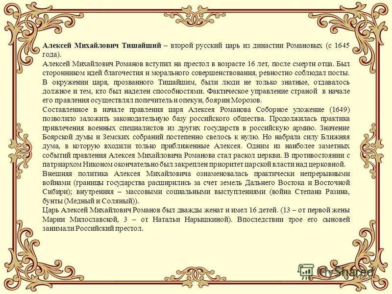 8 Алексей Михайлович Тишайший – второй русский царь из династии Романовых (с 1645 года). Алексей Михайлович Романов вступил на престол в возрасте 16 лет, после смерти отца. Был сторонником идей благочестия и морального совершенствования, ревностно со