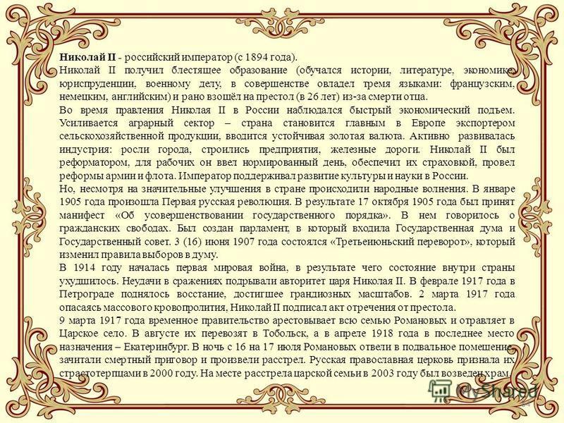 84 Николай II - российский император (с 1894 года). Николай II получил блестящее образование (обучался истории, литературе, экономике, юриспруденции, военному делу, в совершенстве овладел тремя языками: французским, немецким, английским) и рано взошё