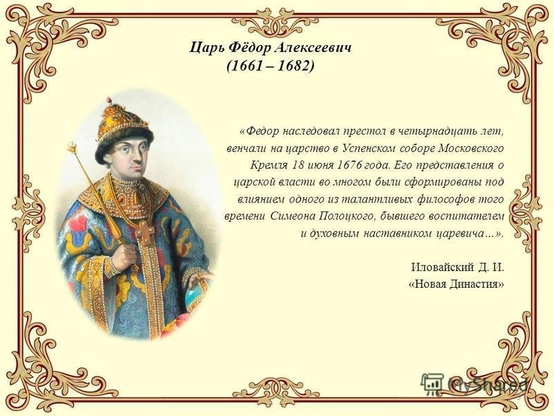 9 Царь Фёдор Алексеевич (1661 – 1682) «Федор наследовал престол в четырнадцать лет, венчали на царство в Успенском соборе Московского Кремля 18 июня 1676 года. Его представления о царской власти во многом были сформированы под влиянием одного из тала