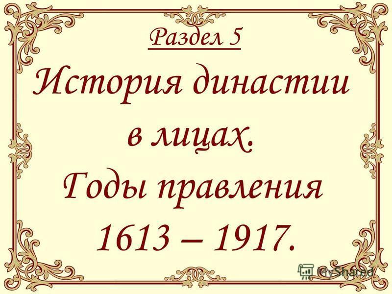 Раздел 5 История династии в лицах. Годы правления 1613 – 1917.