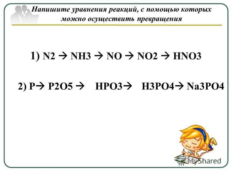 Напишите уравнения реакций, с помощью которых можно осуществить превращения 1) N2 NH3 NO NO2 HNO3 2) P P2O5 HPO3 H3PO4 Na3PO4