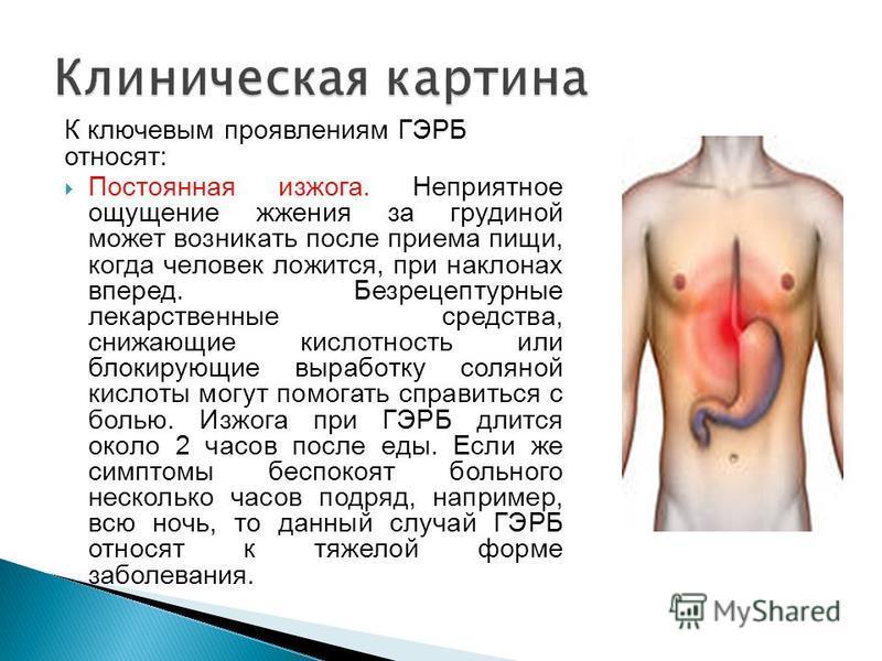 К ключевым проявлениям ГЭРБ относят: Постоянная изжога. Неприятное ощущение жжения за грудиной может возникать после приема пищи, когда человек ложится, при наклонах вперед. Безрецептурные лекарственные средства, снижающие кислотность или блокирующие