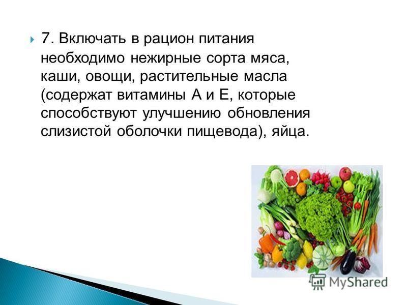 7. Включать в рацион питания необходимо нежирные сорта мяса, каши, овощи, растительные масла (содержат витамины А и Е, которые способствуют улучшению обновления слизистой оболочки пищевода), яйца.