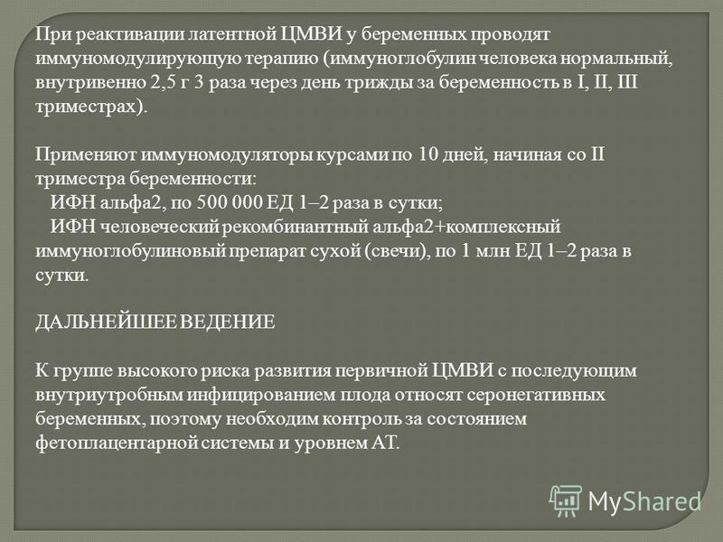 При реактивации латентной ЦМВИ у беременных проводят иммуномодулирующую терапию (иммуноглобулин человека нормальный, внутривенно 2,5 г 3 раза через день трижды за беременность в I, II, III триместрах). Применяют иммуномодуляторы курсами по 10 дней, н