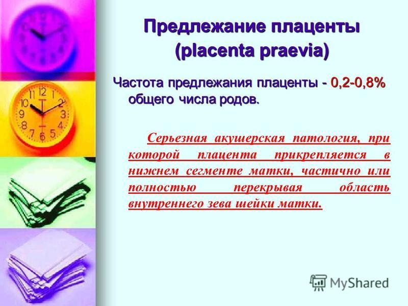 Предлежание плаценты (placenta praevia) Частота предлежания плаценты - 0,2-0,8% общего числа родов. Серьезная акушерская патология, при которой плацента прикрепляется в нижнем сегменте матки, частично или полностью перекрывая область внутреннего зева