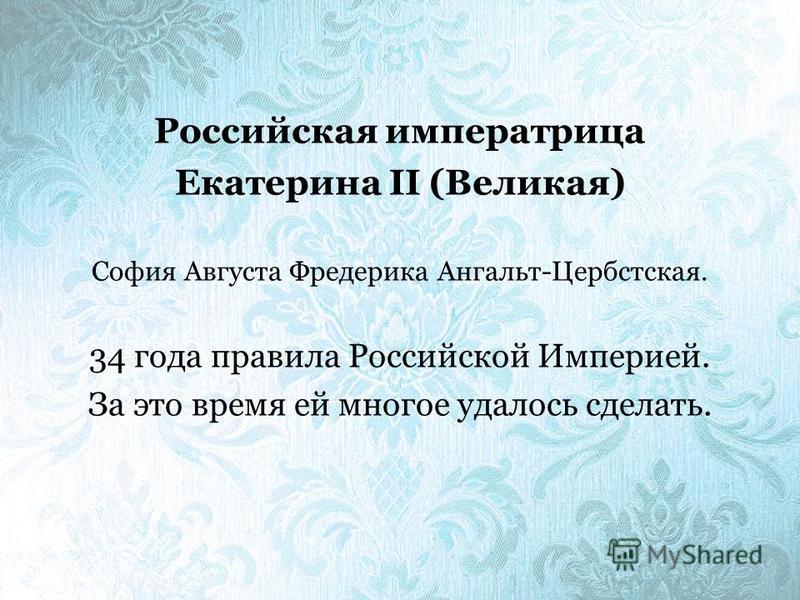 Российская императрица Екатерина II (Великая) София Августа Фредерика Ангальт-Цербстская. 34 года правила Российской Империей. За это время ей многое удалось сделать.