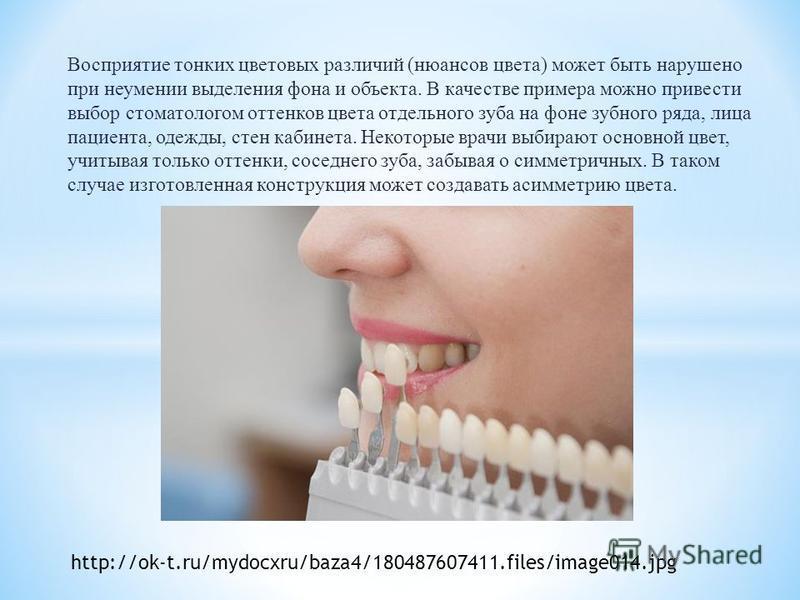 Восприятие тонких цветовых различий (нюансов цвета) может быть нарушено при неумении выделения фона и объекта. В качестве примера можно привести выбор стоматологом оттенков цвета отдельного зуба на фоне зубного ряда, лица пациента, одежды, стен кабин