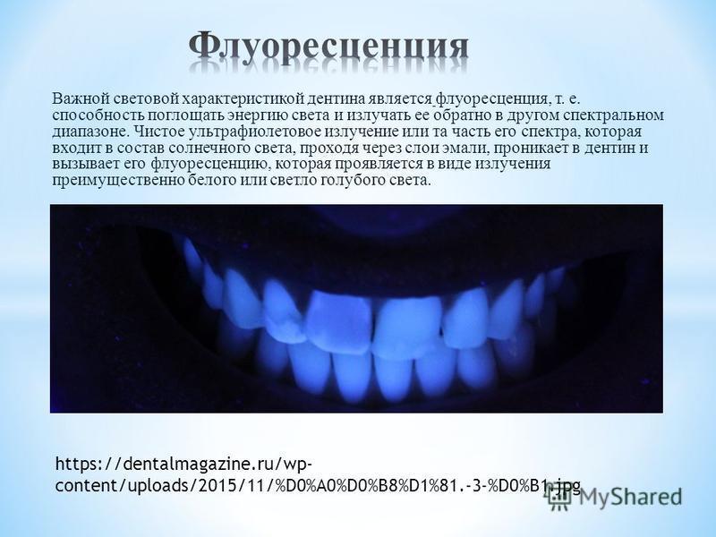 Важной световой характеристикой дентина является флуоресценция, т. е. способность поглощать энергию света и излучать ее обратно в другом спектральном диапазоне. Чистое ультрафиолетовое излучение или та часть его спектра, которая входит в состав солне