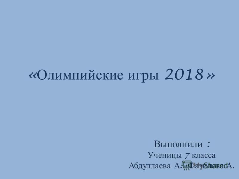« Олимпийские игры 2018» Выполнили : Ученицы 7 класса Абдуллаева А. Фазилова А.