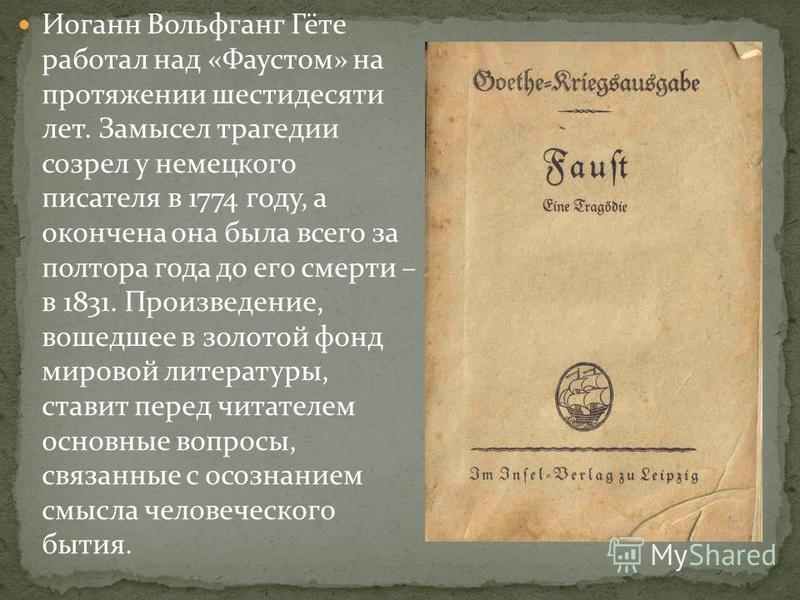 Иоганн Вольфганг Гёте работал над «Фаустом» на протяжении шестидесяти лет. Замысел трагедии созрел у немецкого писателя в 1774 году, а окончена она была всего за полтора года до его смерти – в 1831. Произведение, вошедшее в золотой фонд мировой литер