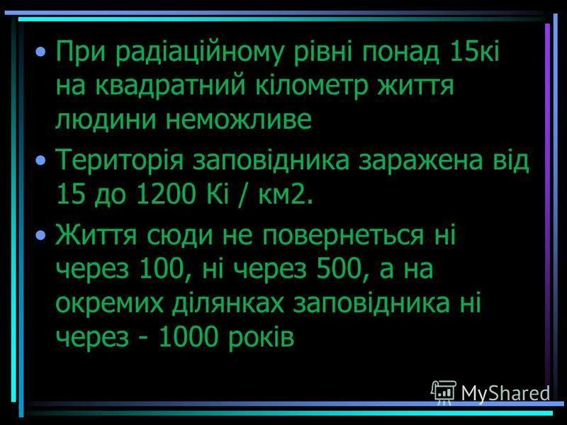 При радіаційному рівні понад 15кі на квадратний кілометр життя людини неможливе Територія заповідника заражена від 15 до 1200 Кі / км2. Життя сюди не повернеться ні через 100, ні через 500, а на окремих ділянках заповідника ні через - 1000 років