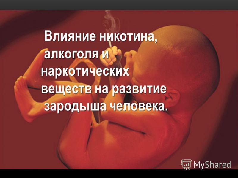 Влияние никотина, Влияние никотина, алкоголя и алкоголя наркотических веществ на развитие зародыша человека. зародыша человека.