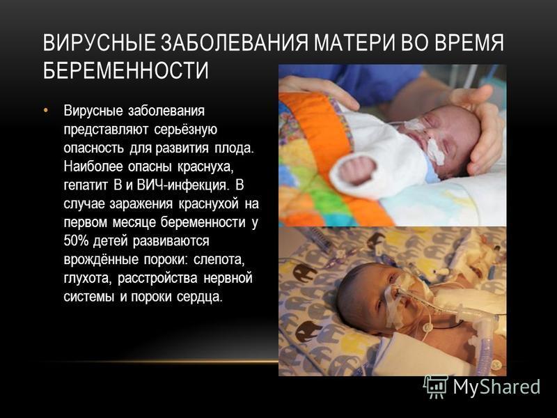 Вирусные заболевания представляют серьёзную опасность для развития плода. Наиболее опасны краснуха, гепатит В и ВИЧ-инфекция. В случае заражения краснухой на первом месяце беременности у 50% детей развиваются врождённые пороки: слепота, глухота, расс