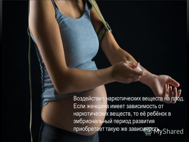 Воздействие наркотических веществ на плод. Если женщина имеет зависимость от наркотических веществ, то её ребёнок в эмбриональный период развития приобретает такую же зависимость.