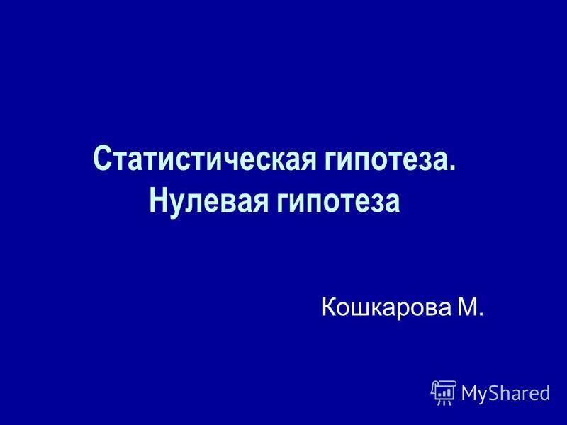 Статистическая гипотеза. Нулевая гипотеза Кошкарова М.
